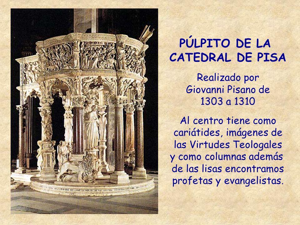 PÚLPITO DE LA CATEDRAL DE PISA Realizado por Giovanni Pisano de 1303 a 1310 Al centro tiene como cariátides, imágenes de las Virtudes Teologales y com