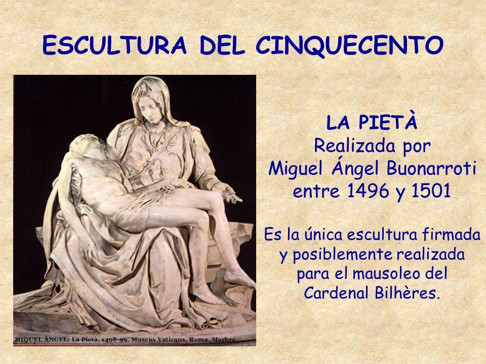 ESCULTURA DEL CINQUECENTO LA PIETÀ Realizada por Miguel Ángel Buonarroti entre 1496 y 1501 Es la única escultura firmada y posiblemente realizada para