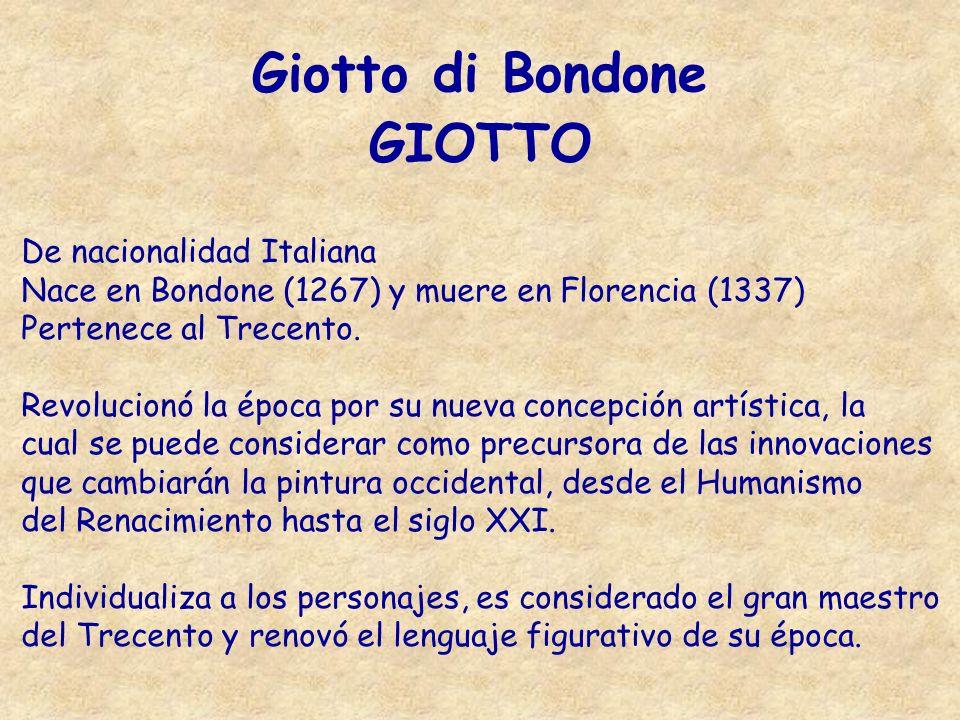Giotto di Bondone GIOTTO De nacionalidad Italiana Nace en Bondone (1267) y muere en Florencia (1337) Pertenece al Trecento. Revolucionó la época por s