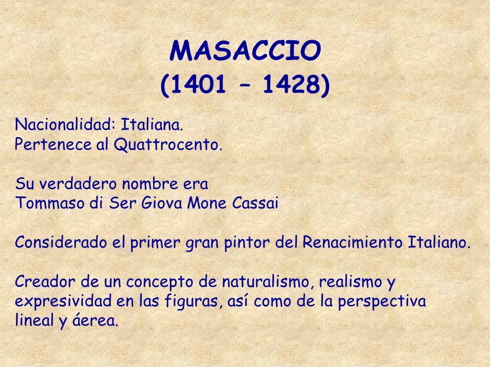 MASACCIO (1401 – 1428) Nacionalidad: Italiana. Pertenece al Quattrocento. Su verdadero nombre era Tommaso di Ser Giova Mone Cassai Considerado el prim