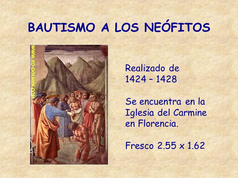 BAUTISMO A LOS NEÓFITOS Realizado de 1424 – 1428 Se encuentra en la Iglesia del Carmine en Florencia. Fresco 2.55 x 1.62
