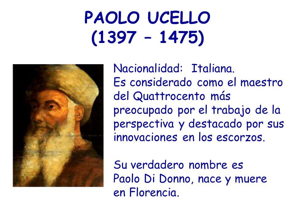 PAOLO UCELLO (1397 – 1475) Nacionalidad: Italiana. Es considerado como el maestro del Quattrocento más preocupado por el trabajo de la perspectiva y d