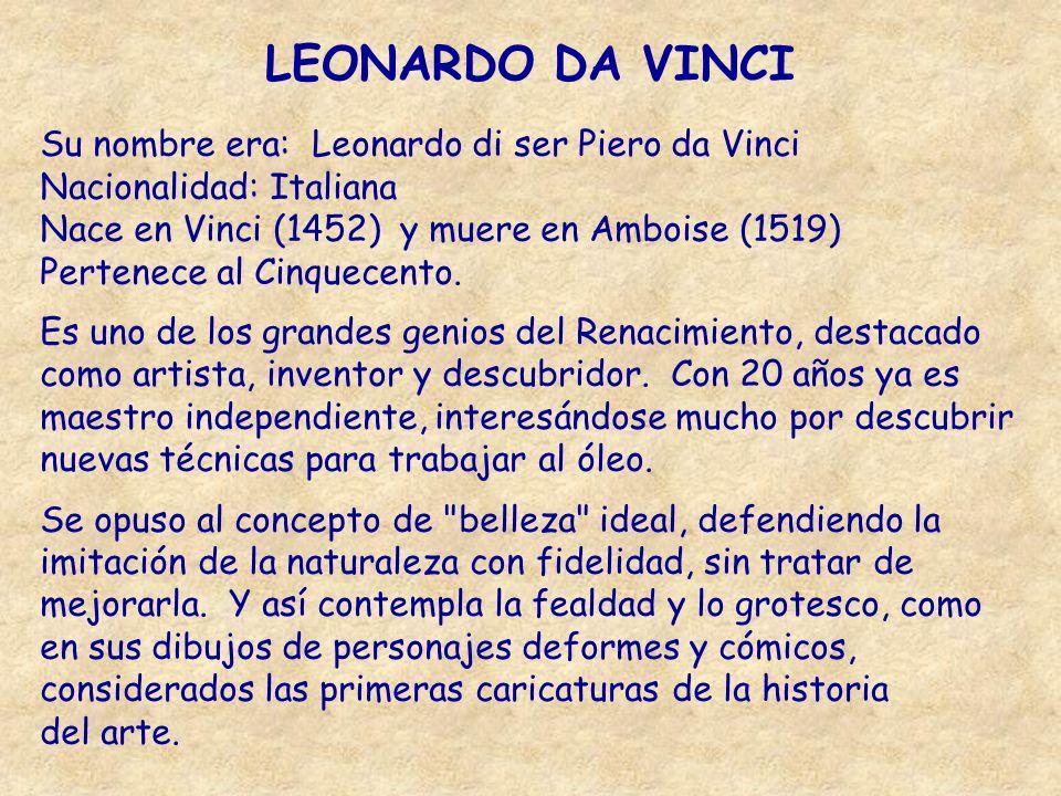LEONARDO DA VINCI Su nombre era: Leonardo di ser Piero da Vinci Nacionalidad: Italiana Nace en Vinci (1452) y muere en Amboise (1519) Pertenece al Cin