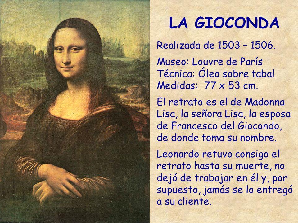 LA GIOCONDA Realizada de 1503 – 1506. Museo: Louvre de París Técnica: Óleo sobre tabal Medidas: 77 x 53 cm. El retrato es el de Madonna Lisa, la señor