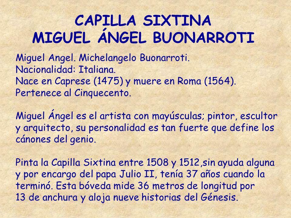 CAPILLA SIXTINA MIGUEL ÁNGEL BUONARROTI Miguel Angel. Michelangelo Buonarroti. Nacionalidad: Italiana. Nace en Caprese (1475) y muere en Roma (1564).