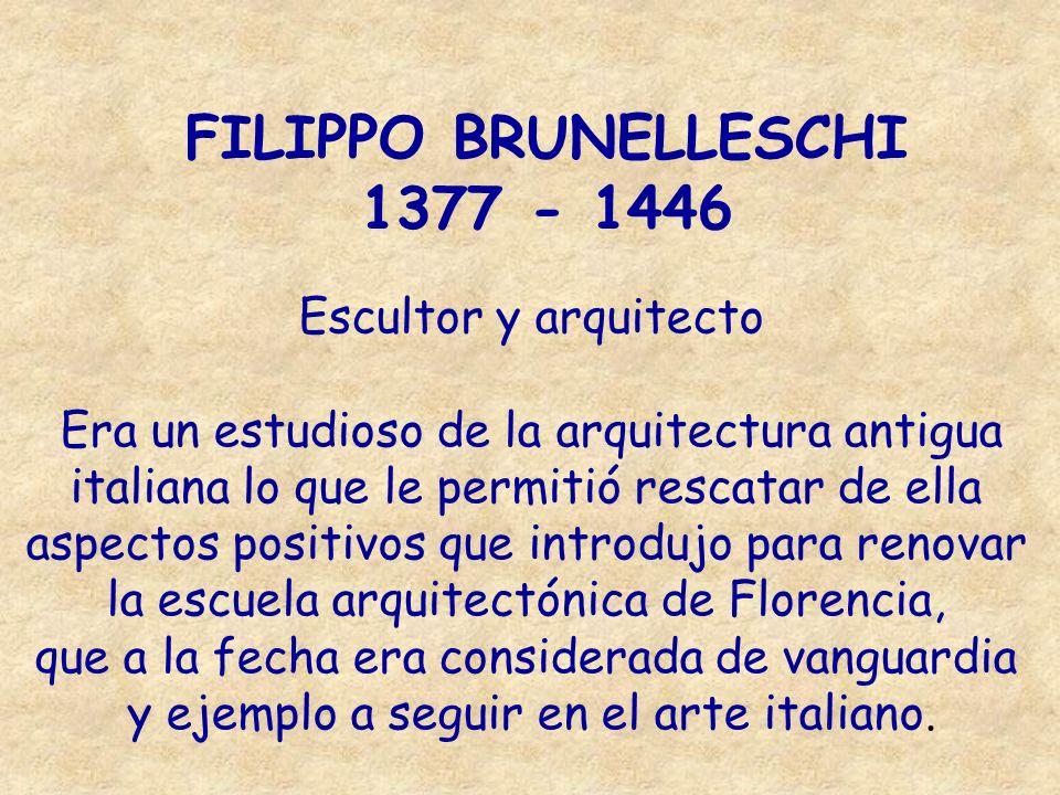 FILIPPO BRUNELLESCHI 1377 - 1446 Escultor y arquitecto Era un estudioso de la arquitectura antigua italiana lo que le permitió rescatar de ella aspect