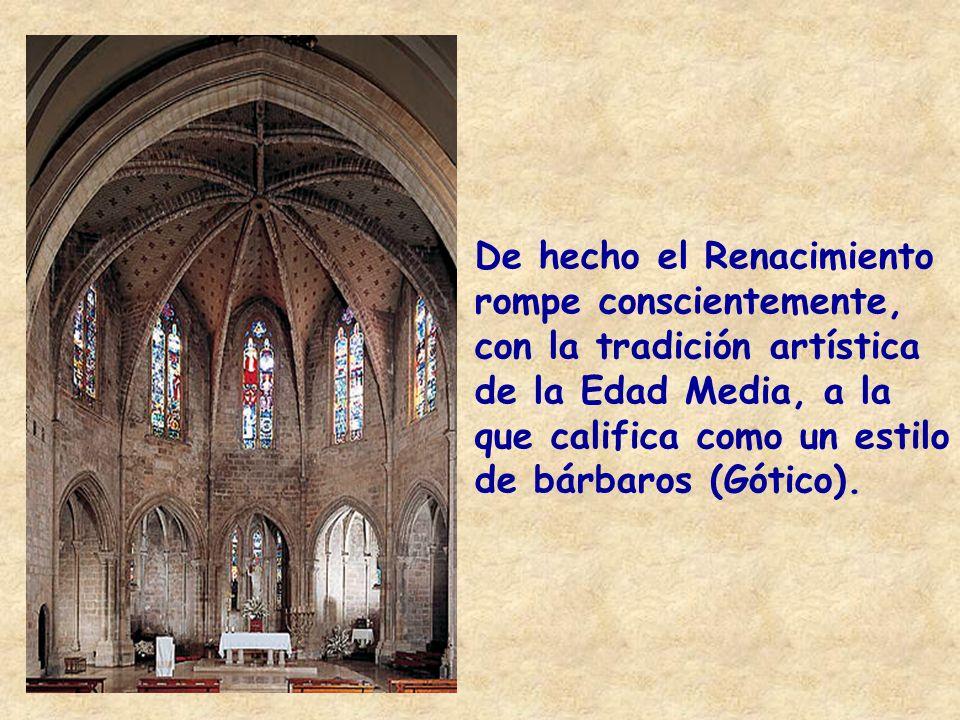 De hecho el Renacimiento rompe conscientemente, con la tradición artística de la Edad Media, a la que califica como un estilo de bárbaros (Gótico).