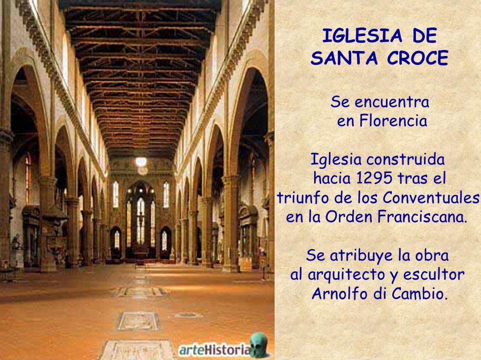 IGLESIA DE SANTA CROCE Se encuentra en Florencia Iglesia construida hacia 1295 tras el triunfo de los Conventuales en la Orden Franciscana. Se atribuy