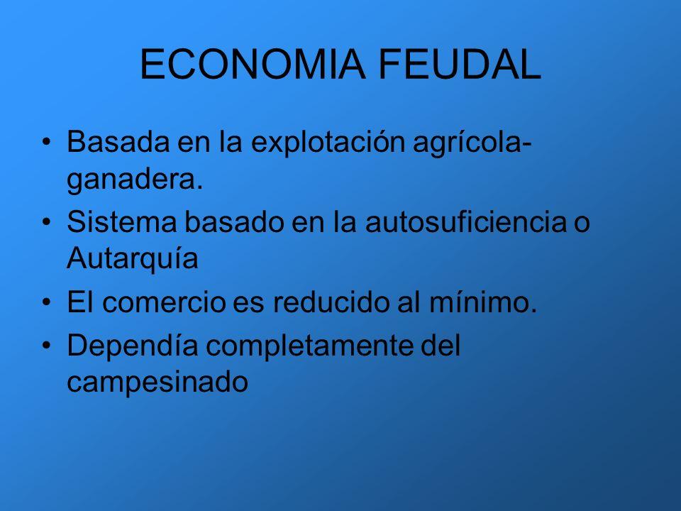 ECONOMIA FEUDAL Basada en la explotación agrícola- ganadera. Sistema basado en la autosuficiencia o Autarquía El comercio es reducido al mínimo. Depen