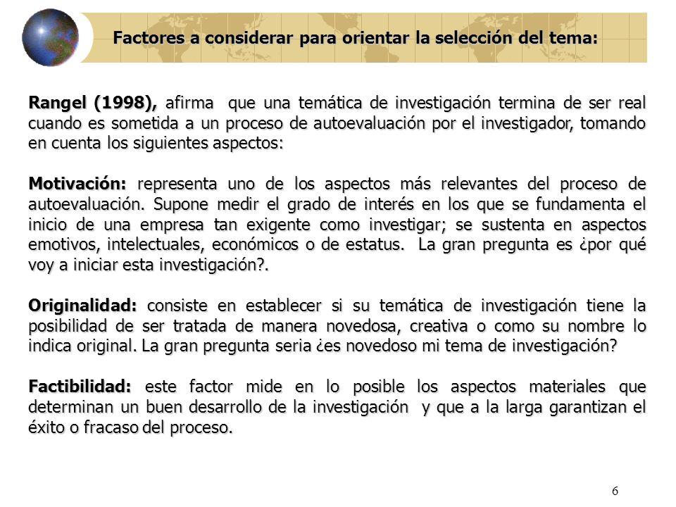 6 Factores a considerar para orientar la selección del tema: Rangel (1998), afirma que una temática de investigación termina de ser real cuando es som
