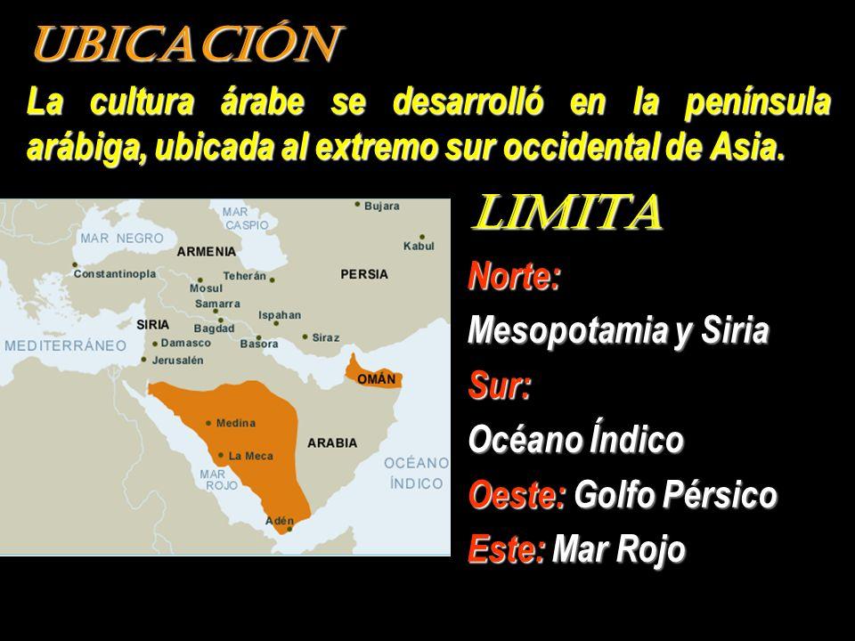 UBICACIÓN La cultura árabe se desarrolló en la península arábiga, ubicada al extremo sur occidental de Asia. LIMITA Norte: Mesopotamia y Siria Sur: Oc