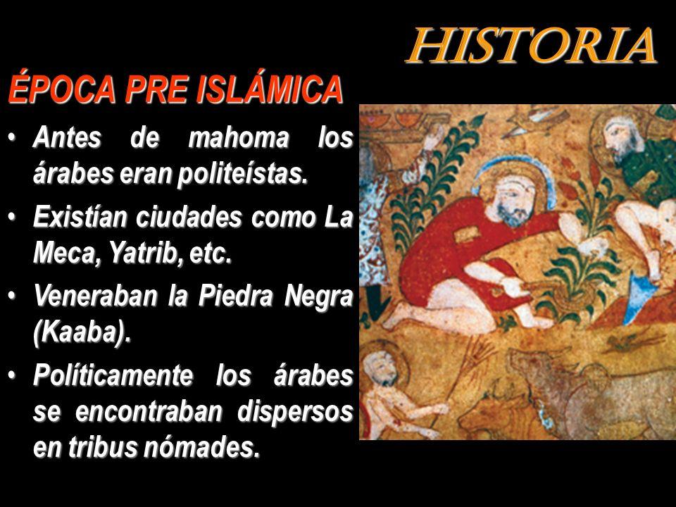 HISTORIA ÉPOCA PRE ISLÁMICA Antes de mahoma los árabes eran politeístas. Existían ciudades como La Meca, Yatrib, etc. Veneraban la Piedra Negra (Kaaba