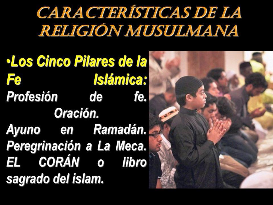 CARACTERÍSTICAS DE LA RELIGIÓN MUSULMANA Los Cinco Pilares de la Fe Islámica: Profesión de fe. Oración. Ayuno en Ramadán. Peregrinación a La Meca. EL