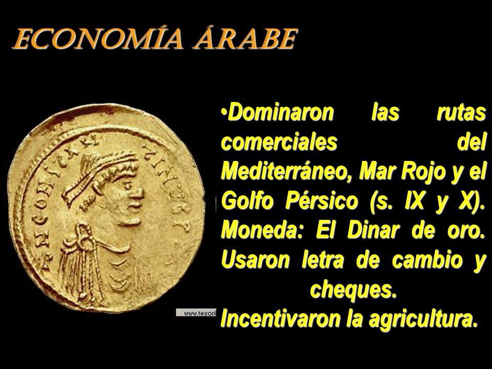 ECONOMÍA ÁRABE Dominaron las rutas comerciales del Mediterráneo, Mar Rojo y el Golfo Pérsico (s. IX y X). Moneda: El Dinar de oro. Usaron letra de cam