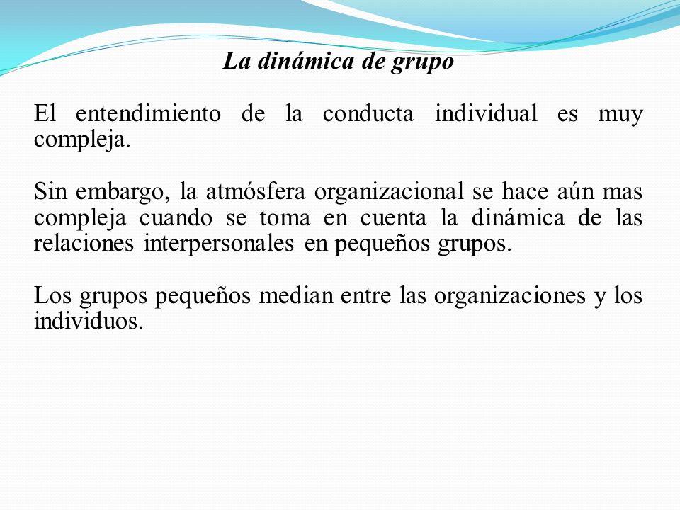 La dinámica de grupo El entendimiento de la conducta individual es muy compleja. Sin embargo, la atmósfera organizacional se hace aún mas compleja cua