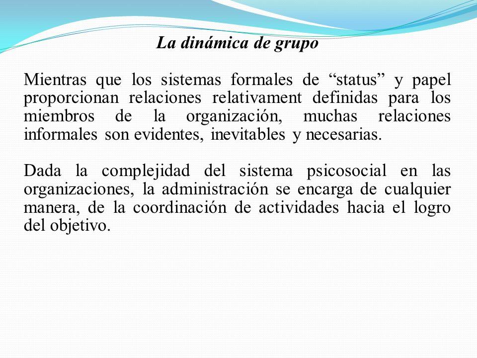 La dinámica de grupo Mientras que los sistemas formales de status y papel proporcionan relaciones relativament definidas para los miembros de la organización, muchas relaciones informales son evidentes, inevitables y necesarias.