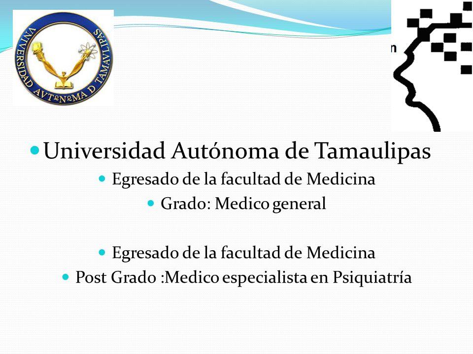 Universidad Autónoma de Tamaulipas Egresado de la facultad de Medicina Grado: Medico general Egresado de la facultad de Medicina Post Grado :Medico especialista en Psiquiatría