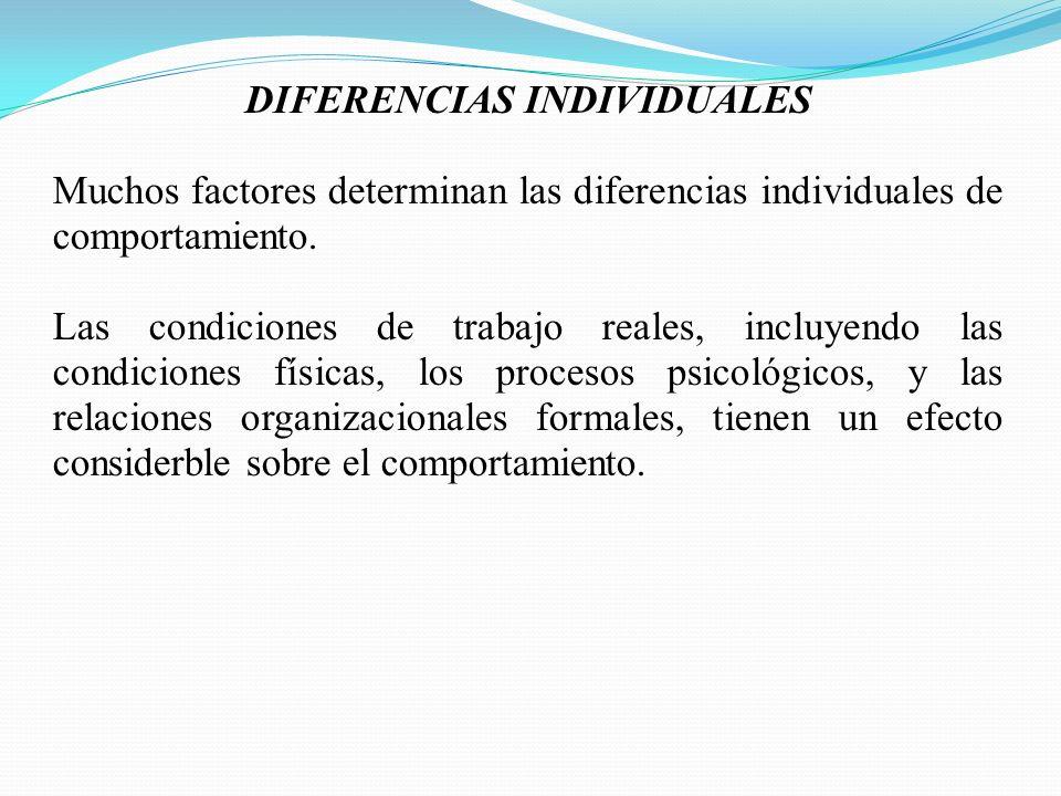 DIFERENCIAS INDIVIDUALES Muchos factores determinan las diferencias individuales de comportamiento. Las condiciones de trabajo reales, incluyendo las