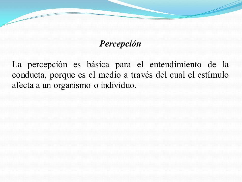 Percepción La percepción es básica para el entendimiento de la conducta, porque es el medio a través del cual el estímulo afecta a un organismo o individuo.