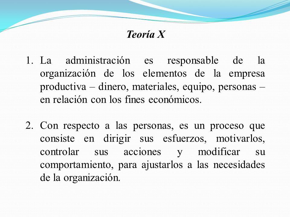 Teoría X 1.La administración es responsable de la organización de los elementos de la empresa productiva – dinero, materiales, equipo, personas – en relación con los fines económicos.