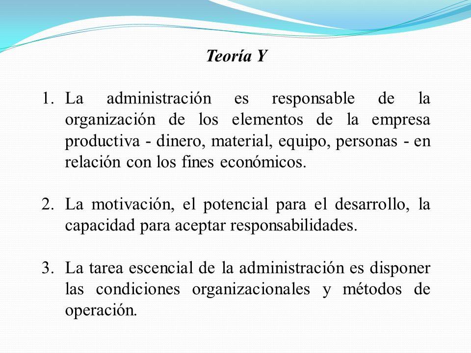 Teoría Y 1.La administración es responsable de la organización de los elementos de la empresa productiva - dinero, material, equipo, personas - en relación con los fines económicos.
