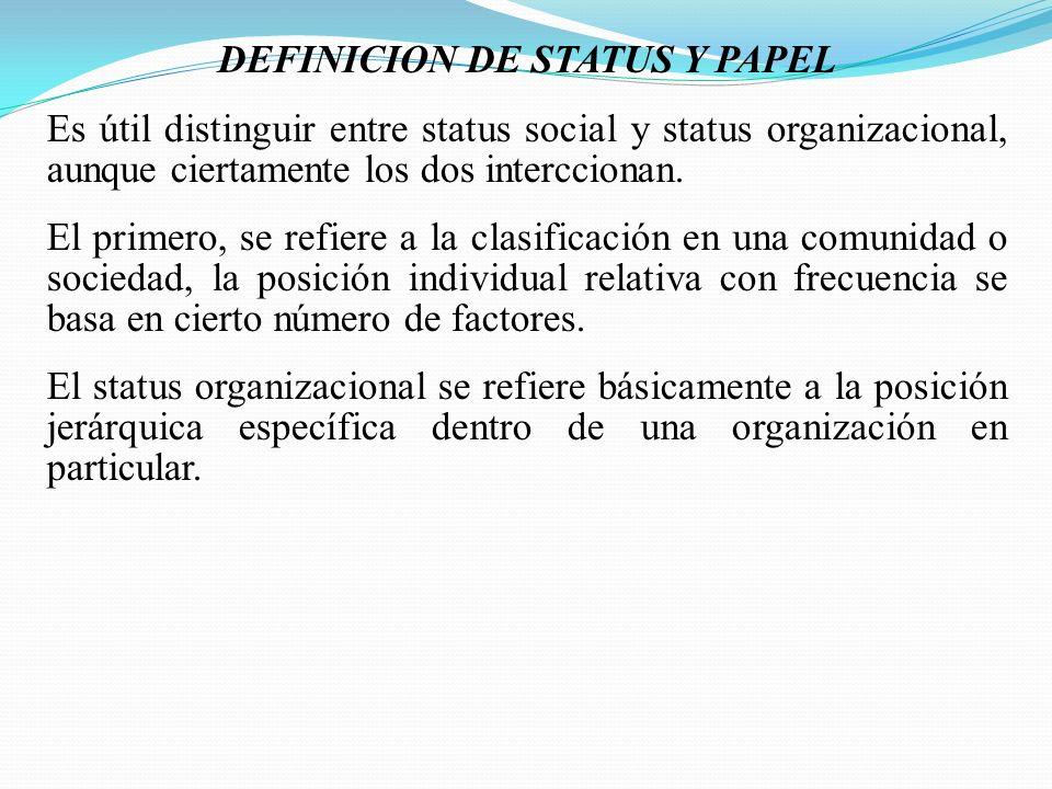 DEFINICION DE STATUS Y PAPEL Es útil distinguir entre status social y status organizacional, aunque ciertamente los dos interccionan. El primero, se r