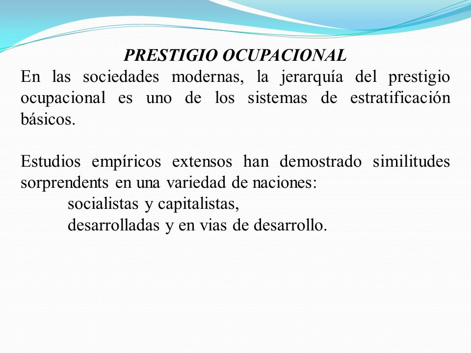 PRESTIGIO OCUPACIONAL En las sociedades modernas, la jerarquía del prestigio ocupacional es uno de los sistemas de estratificación básicos. Estudios e