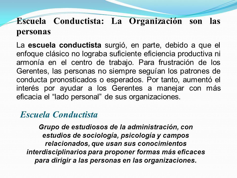 Escuela Conductista: La Organización son las personas La escuela conductista surgió, en parte, debido a que el enfoque clásico no lograba suficiente eficiencia productiva ni armonía en el centro de trabajo.