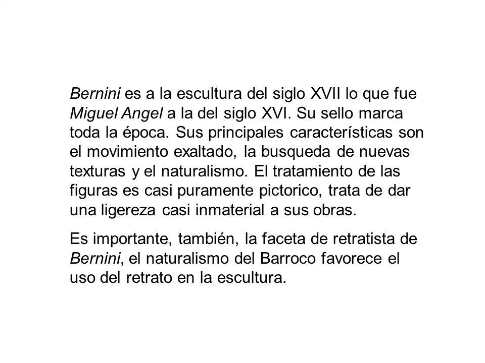 Bernini es a la escultura del siglo XVII lo que fue Miguel Angel a la del siglo XVI. Su sello marca toda la época. Sus principales características son