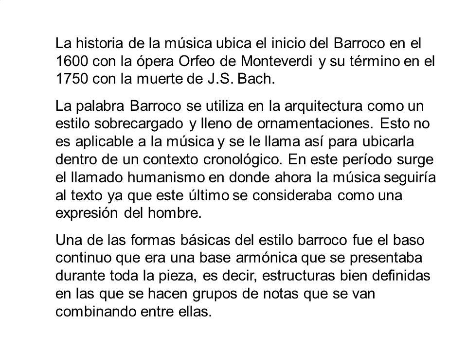 La historia de la música ubica el inicio del Barroco en el 1600 con la ópera Orfeo de Monteverdi y su término en el 1750 con la muerte de J.S. Bach. L