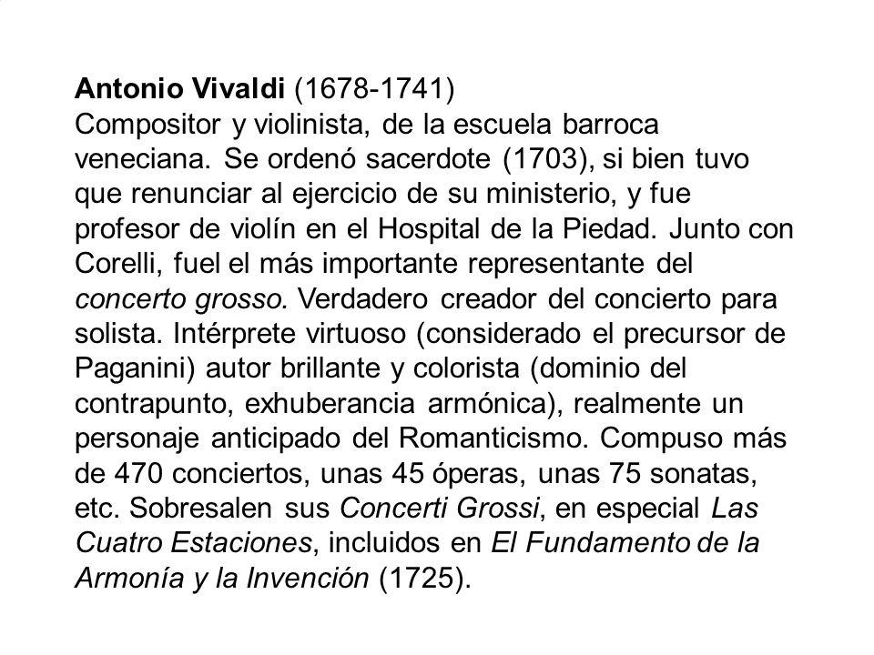 Antonio Vivaldi (1678-1741) Compositor y violinista, de la escuela barroca veneciana. Se ordenó sacerdote (1703), si bien tuvo que renunciar al ejerci