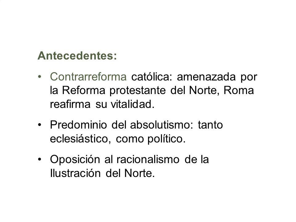 Antecedentes: Contrarreforma católica: amenazada por la Reforma protestante del Norte, Roma reafirma su vitalidad. Predominio del absolutismo: tanto e