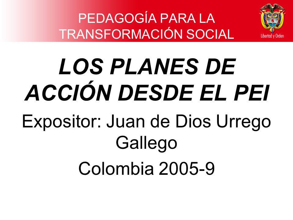 PEDAGOGÍA PARA LA TRANSFORMACIÓN SOCIAL LOS PLANES DE ACCIÓN DESDE EL PEI Expositor: Juan de Dios Urrego Gallego Colombia 2005-9