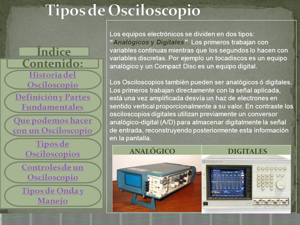 Índice Contenido: Historia del Osciloscopio Definición y Partes Fundamentales Que podemos hacer con un Osciloscopio Tipos de Osciloscopios Controles d