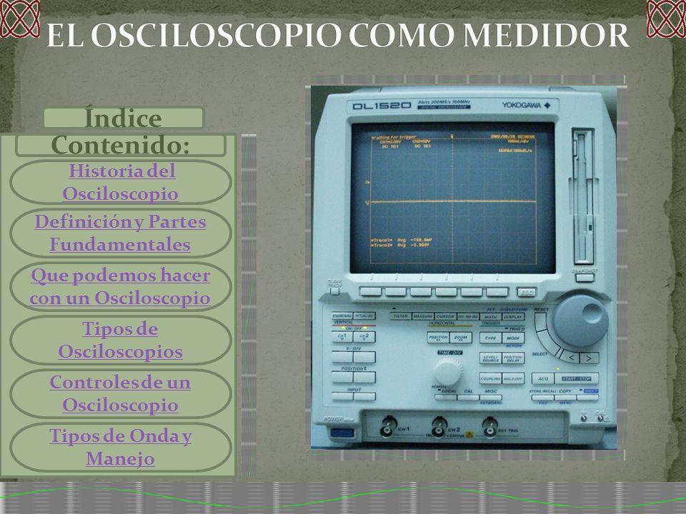 Índice Contenido: Historia del OsciloscopioHistoria del Osciloscopio Definición y Partes Fundamentales Que podemos hacer con un Osciloscopio Tipos de Osciloscopios Controles de un Osciloscopio Tipos de Onda y Manejo