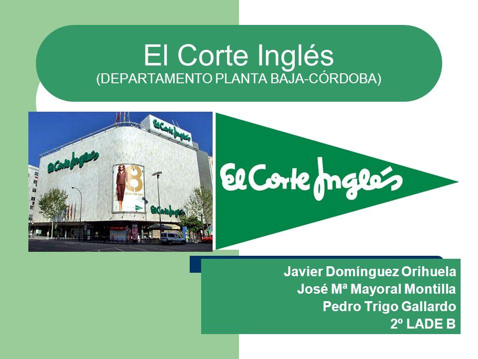 El Corte Inglés (DEPARTAMENTO PLANTA BAJA-CÓRDOBA) Javier Domínguez Orihuela José Mª Mayoral Montilla Pedro Trigo Gallardo 2º LADE B