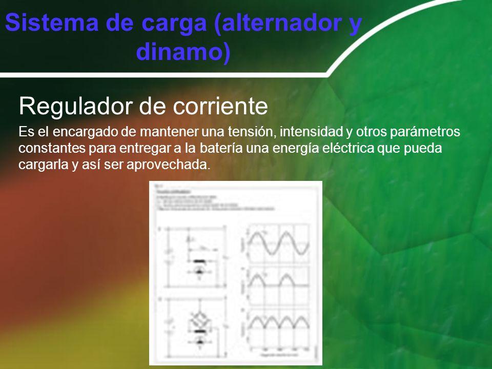 Sistema de carga (alternador y dinamo) Regulador de corriente Es el encargado de mantener una tensión, intensidad y otros parámetros constantes para e