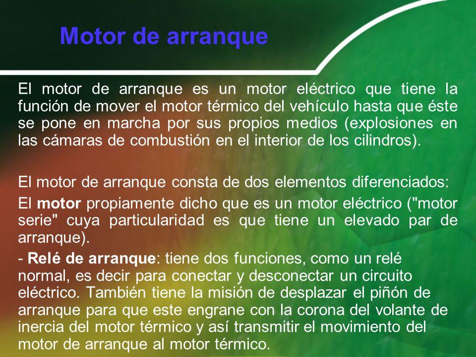 Motor de arranque El motor de arranque es un motor eléctrico que tiene la función de mover el motor térmico del vehículo hasta que éste se pone en mar