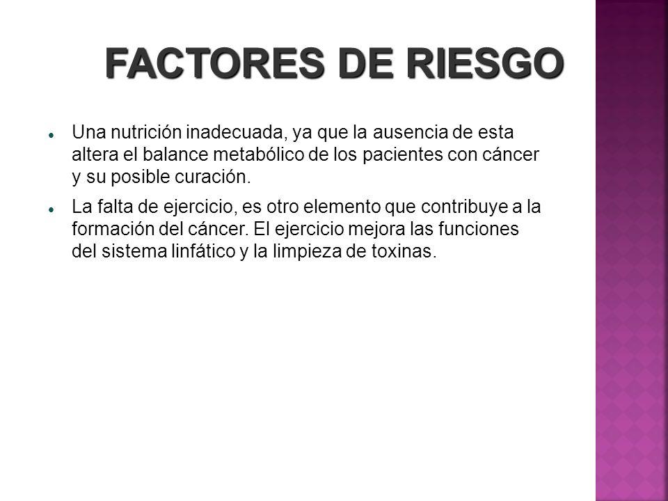 FACTORES DE RIESGO Una nutrición inadecuada, ya que la ausencia de esta altera el balance metabólico de los pacientes con cáncer y su posible curación