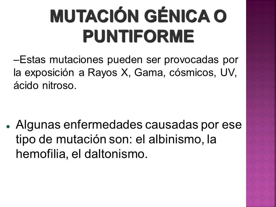 MUTACIÓN GÉNICA O PUNTIFORME –Estas mutaciones pueden ser provocadas por la exposición a Rayos X, Gama, cósmicos, UV, ácido nitroso. Algunas enfermeda
