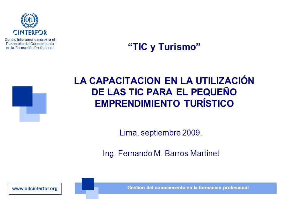 www.oitcinterfor.org Gestión del conocimiento en la formación profesional Centro Interamericano para el Desarrollo del Conocimiento en la Formación Profesional TIC y Turismo LA CAPACITACION EN LA UTILIZACIÓN DE LAS TIC PARA EL PEQUEÑO EMPRENDIMIENTO TURÍSTICO Lima, septiembre 2009.