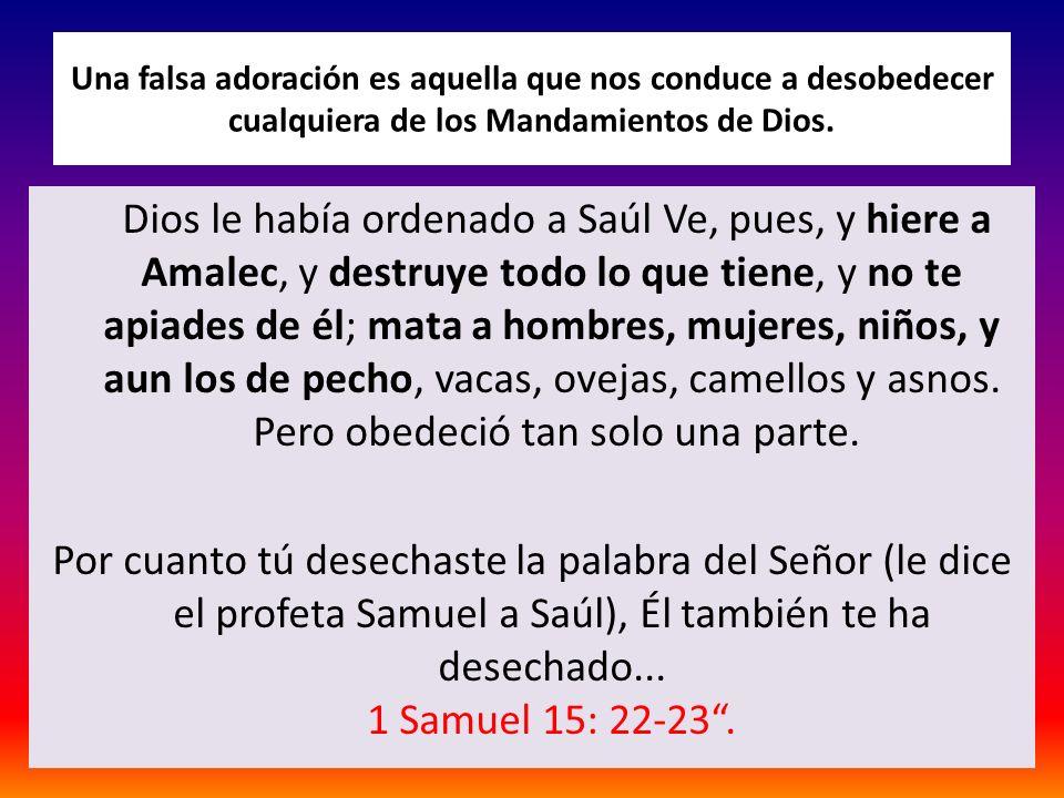 Una falsa adoración es aquella que nos conduce a desobedecer cualquiera de los Mandamientos de Dios. Dios le había ordenado a Saúl Ve, pues, y hiere a