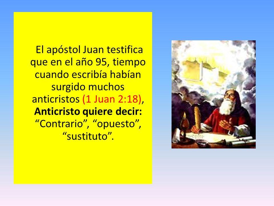 El apóstol Juan testifica que en el año 95, tiempo cuando escribía habían surgido muchos anticristos (1 Juan 2:18), Anticristo quiere decir: Contrario