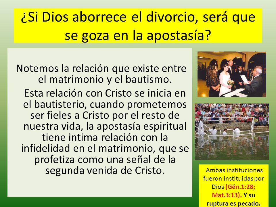¿Si Dios aborrece el divorcio, será que se goza en la apostasía? Notemos la relación que existe entre el matrimonio y el bautismo. Esta relación con C