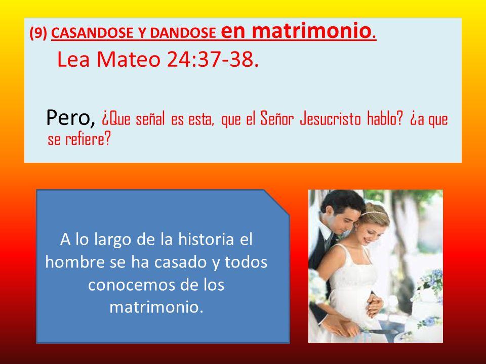 (9) CASANDOSE Y DANDOSE en matrimonio. Lea Mateo 24:37-38. Pero, ¿Que señal es esta, que el Señor Jesucristo hablo? ¿a que se refiere? A lo largo de l