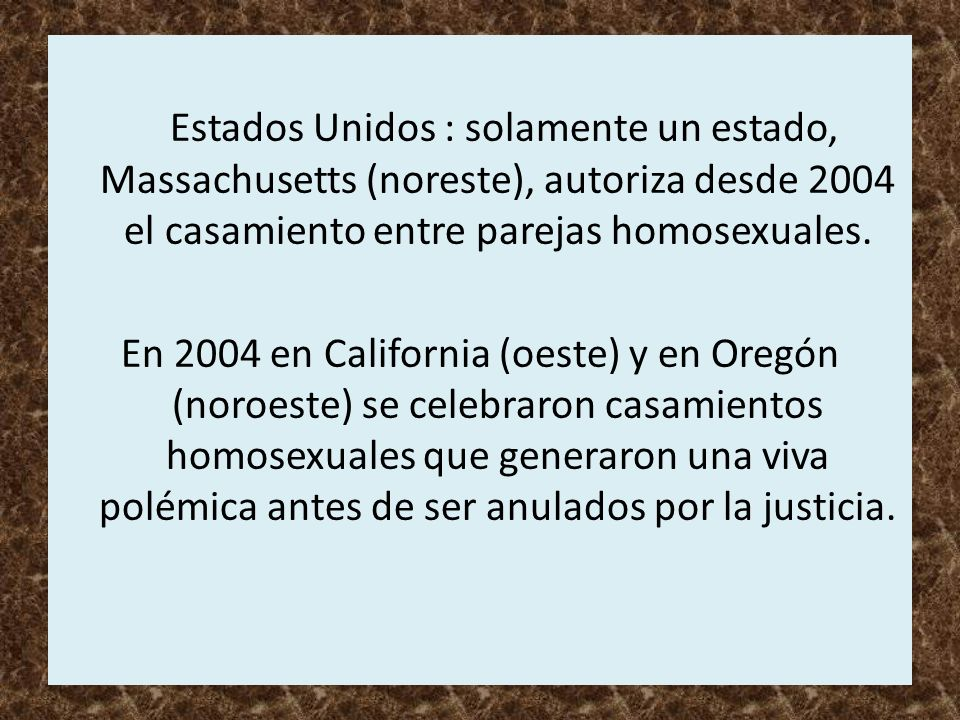 Estados Unidos : solamente un estado, Massachusetts (noreste), autoriza desde 2004 el casamiento entre parejas homosexuales. En 2004 en California (oe