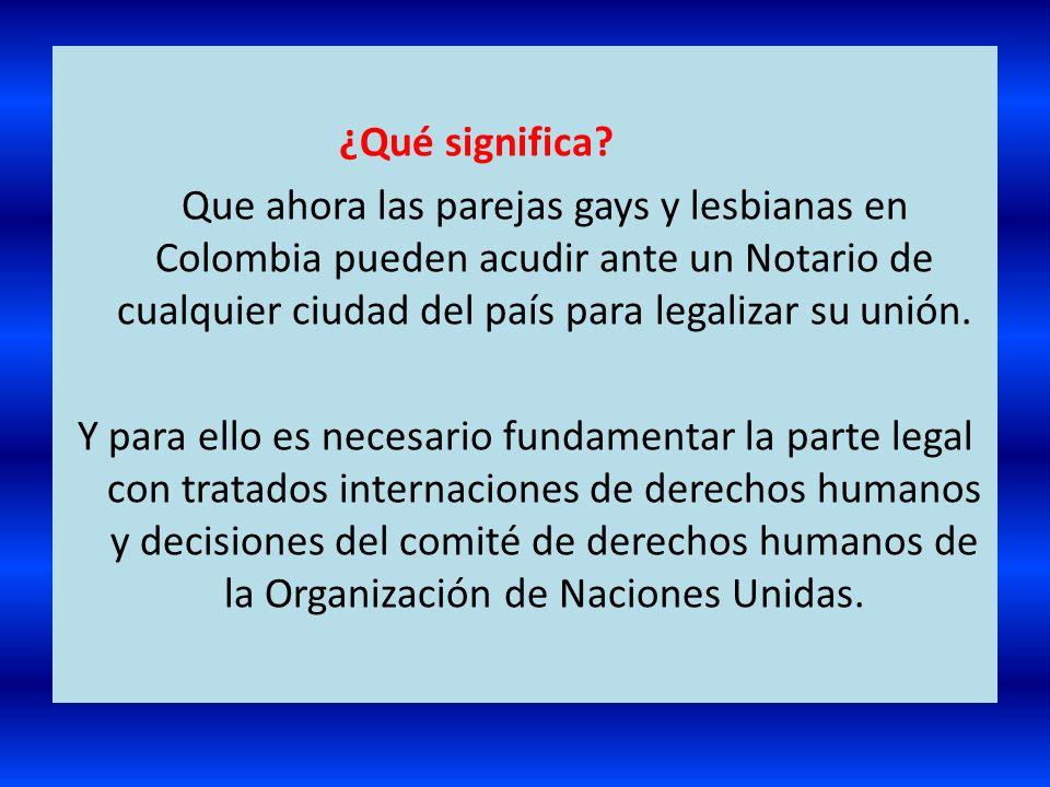 ¿Qué significa? Que ahora las parejas gays y lesbianas en Colombia pueden acudir ante un Notario de cualquier ciudad del país para legalizar su unión.