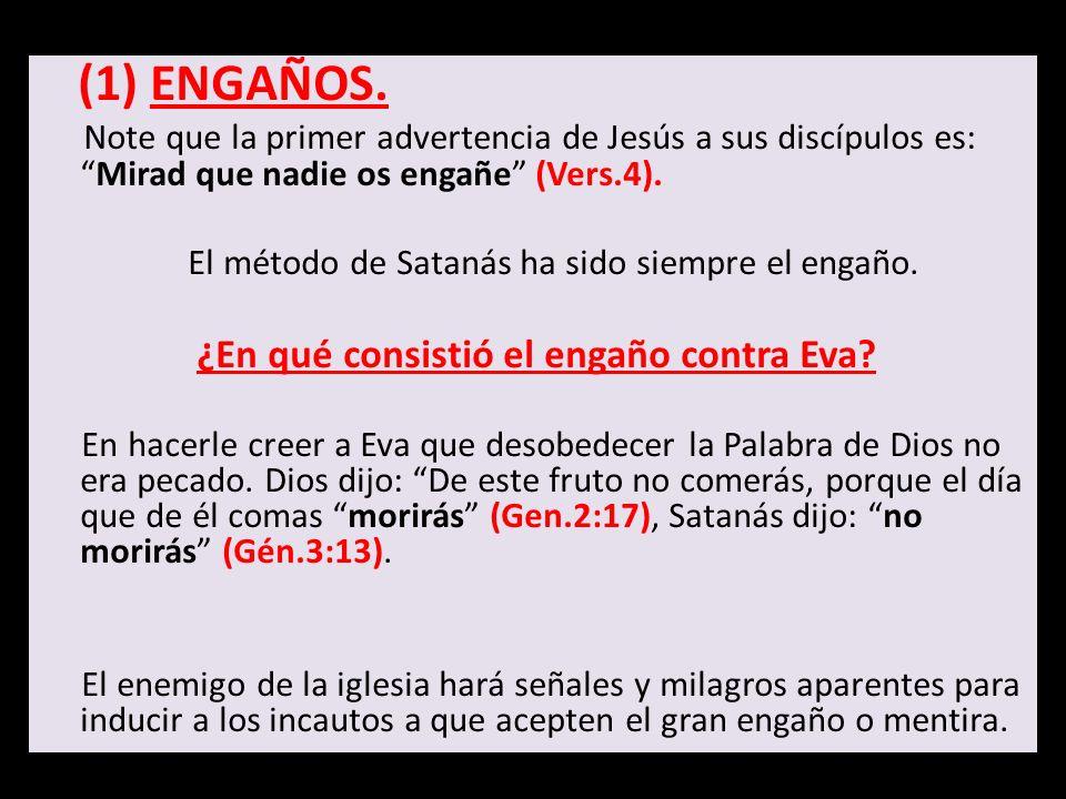 (1) ENGAÑOS. Note que la primer advertencia de Jesús a sus discípulos es:Mirad que nadie os engañe (Vers.4). El método de Satanás ha sido siempre el e