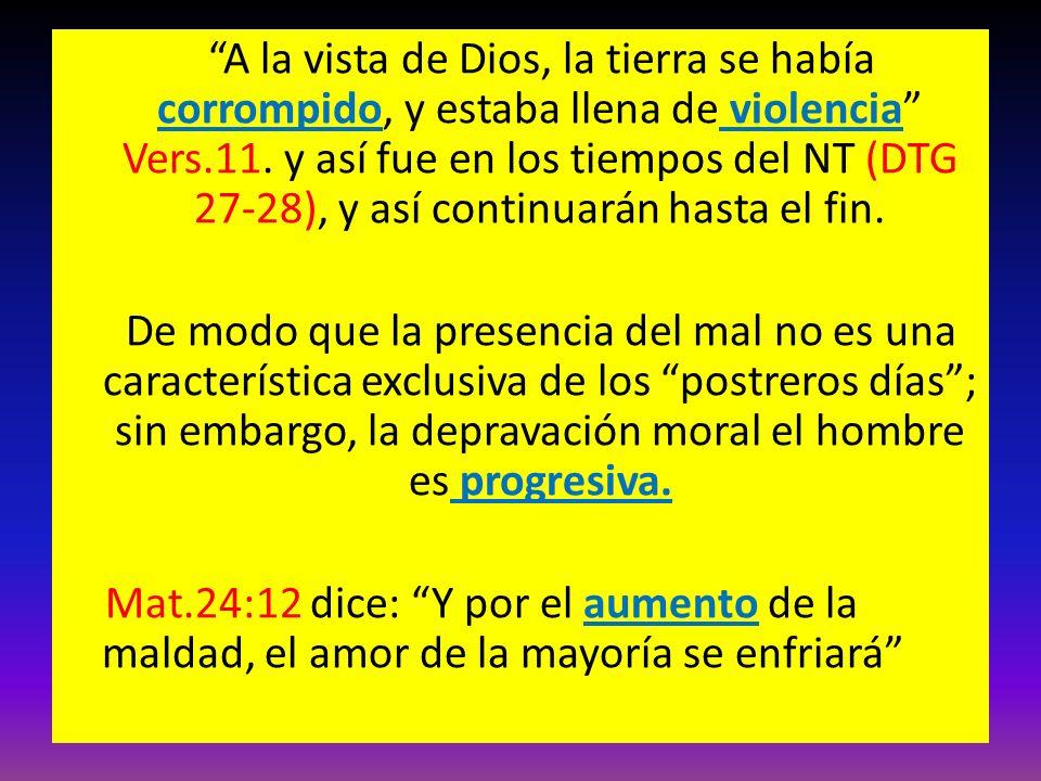 A la vista de Dios, la tierra se había corrompido, y estaba llena de violencia Vers.11. y así fue en los tiempos del NT (DTG 27-28), y así continuarán
