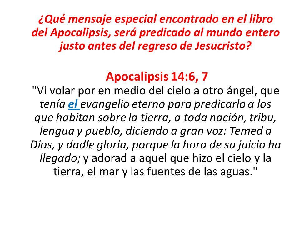 ¿Qué mensaje especial encontrado en el libro del Apocalipsis, será predicado al mundo entero justo antes del regreso de Jesucristo? Apocalipsis 14:6,